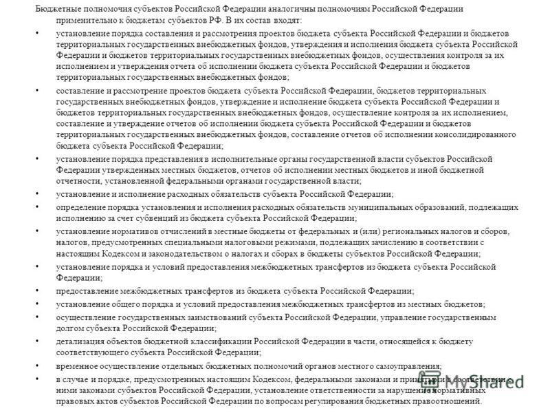 Бюджетные полномочия субъектов Российской Федерации аналогичны полномочиям Российской Федерации применительно к бюджетам субъектов РФ. В их состав входят: установление порядка составления и рассмотрения проектов бюджета субъекта Российской Федерации