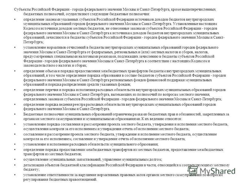 Субъекты Российской Федерации - города федерального значения Москвы и Санкт-Петербурга, кроме вышеперечисленных бюджетных полномочий, осуществляют следующие бюджетные полномочия: определение законами указанных субъектов Российской Федерации источнико