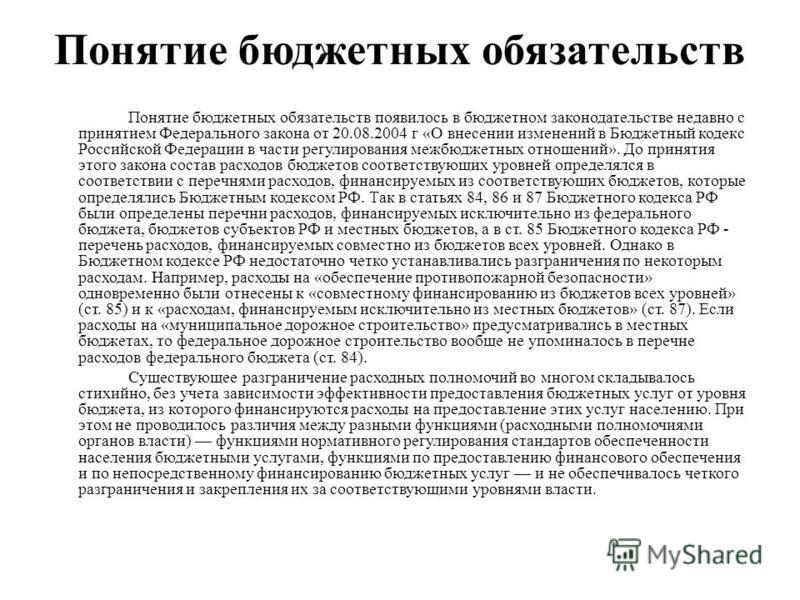 Понятие бюджетных обязательств Понятие бюджетных обязательств появилось в бюджетном законодательстве недавно с принятием Федерального закона от 20.08.2004 г «О внесении изменений в Бюджетный кодекс Российской Федерации в части регулирования межбюджет