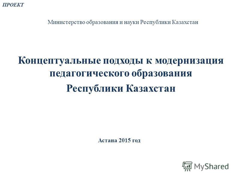 Министерство образования и науки Республики Казахстан Концептуальные подходы к модернизация педагогического образования Республики Казахстан ПРОЕКТ Астана 2015 год