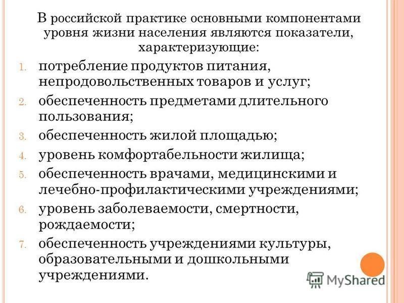 В российской практике основными компонентами уровня жизни населения являются показатели, характеризующие: 1. потребление продуктов питания, непродовольственных товаров и услуг; 2. обеспеченность предметами длительного пользования; 3. обеспеченность ж