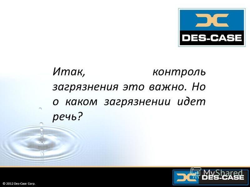 © 2012 Des-Case Corp. 15 Итак, контроль загрязнения это важно. Но о каком загрязнении идет речь? © 2012 Des-Case Corp.