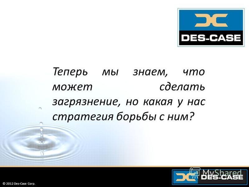 © 2012 Des-Case Corp. 23 Теперь мы знаем, что может сделать загрязнение, но какая у нас стратегия борьбы с ним? © 2012 Des-Case Corp.