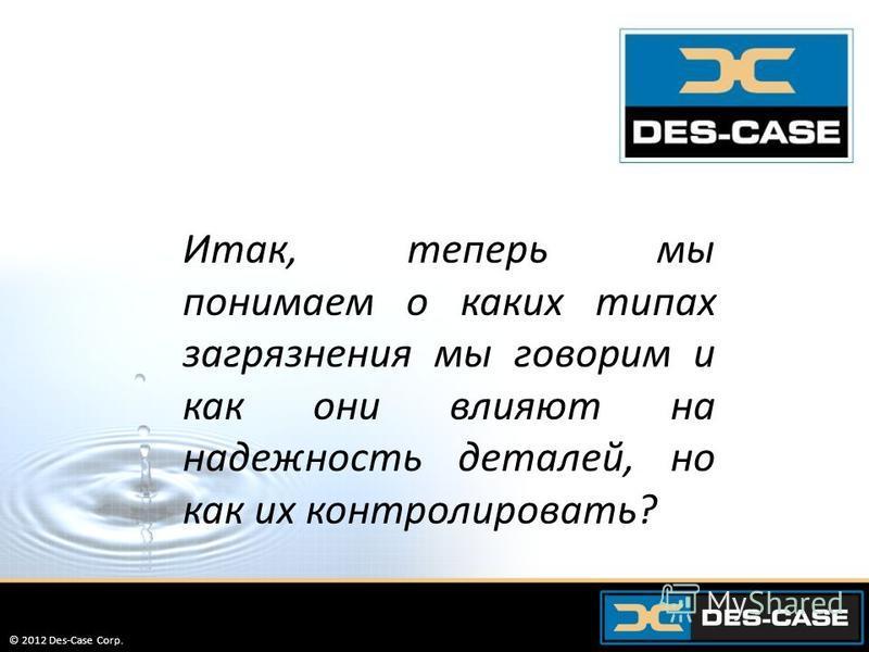 © 2012 Des-Case Corp. 28 Итак, теперь мы понимаем о каких типах загрязнения мы говорим и как они влияют на надежность деталей, но как их контролировать? © 2012 Des-Case Corp.