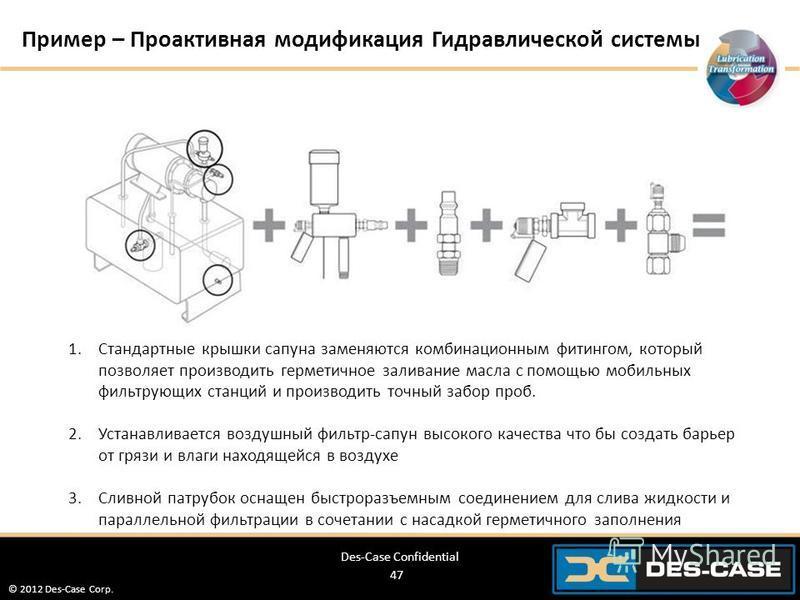 © 2012 Des-Case Corp. 47 Пример – Проактивная модификация Гидравлической системы 1. Стандартные крышки сапуна заменяются комбинационным фитингом, который позволяет производить герметичное заливание масла с помощью мобильных фильтрующих станций и прои
