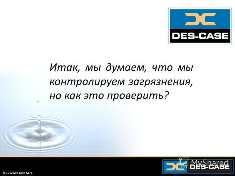 © 2012 Des-Case Corp. 50 Итак, мы думаем, что мы контролируем загрязнения, но как это проверить? © 2012 Des-Case Corp.