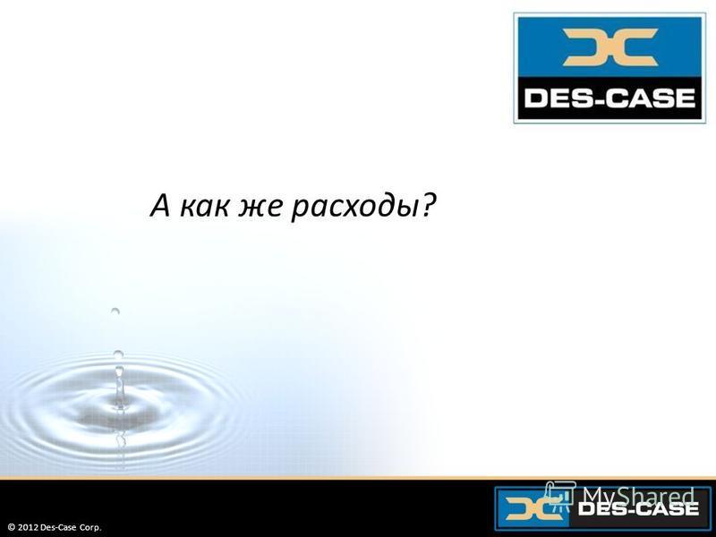 © 2012 Des-Case Corp. 62 А как же расходы? © 2012 Des-Case Corp.