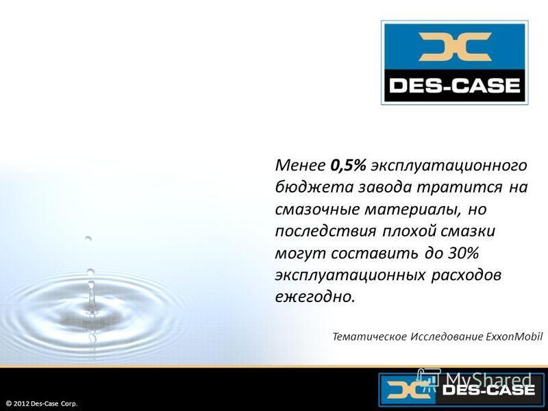 © 2012 Des-Case Corp. 7 Менее 0,5% эксплуатационного бюджета завода тратится на смазочные материалы, но последствия плохой смазки могут составить до 30% эксплуатационных расходов ежегодно. Тематическое Исследование ExxonMobil