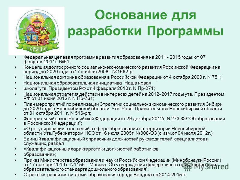 Основание для разработки Программы Федеральная целевая программа развития образования на 2011 - 2015 годы; от 07 февраля 2011 г. 61; Концепция долгосрочного социально-экономического развития Российской Федерации на период до 2020 года от 17 ноября 20