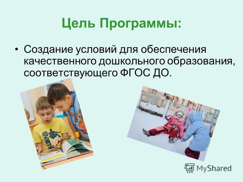 Цель Программы: Создание условий для обеспецчения качественного дошкольного образования, соответствующего ФГОС ДО.