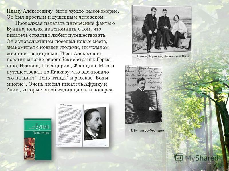 Ивану Алексеевичу было чуждо высокомерие. Он был простым и душевным человеком. Продолжая излагать интересные факты о Бунине, нельзя не вспомнить о том, что писатель страстно любил путешествовать. Он с удовольствием посещал новые места, знакомился с н