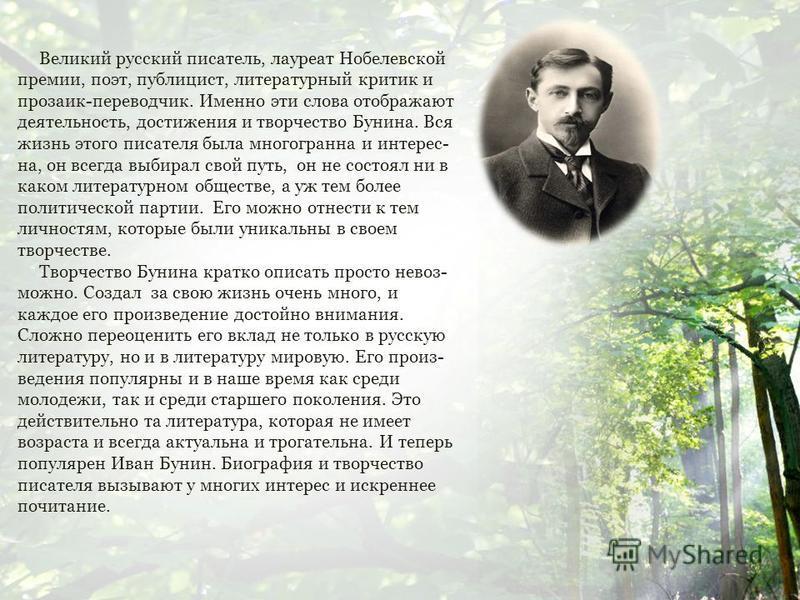 Великий русский писатель, лауреат Нобелевской премии, поэт, публицист, литературный критик и прозаик-переводчик. Именно эти слова отображают деятельность, достижения и творчество Бунина. Вся жизнь этого писателя была многогранна и интерес- на, он все