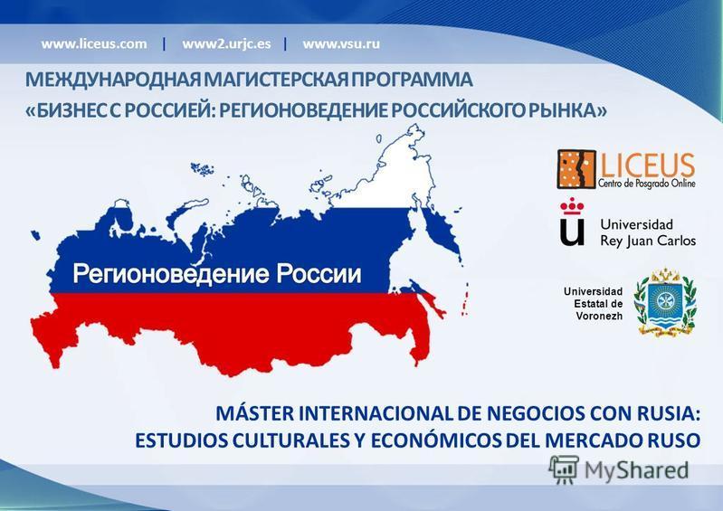 MÁSTER INTERNACIONAL DE NEGOCIOS CON RUSIA: ESTUDIOS CULTURALES Y ECONÓMICOS DEL MERCADO RUSO Universidad Estatal de Voronezh www.liceus.com | www2.urjc.es | www.vsu.ru МЕЖДУНАРОДНАЯ МАГИСТЕРСКАЯ ПРОГРАММА «БИЗНЕС С РОССИЕЙ: РЕГИОНОВЕДЕНИЕ РОССИЙСКОГ