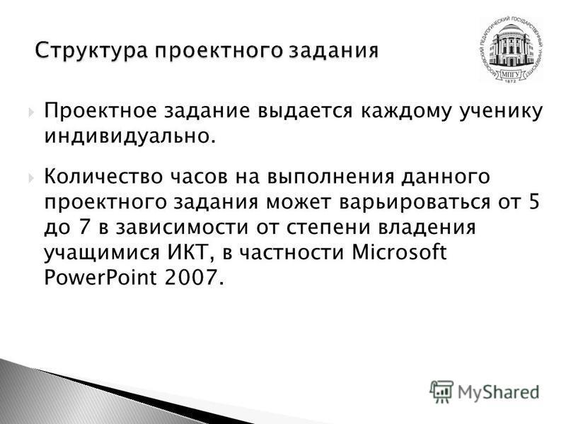Проектное задание выдается каждому ученику индивидуально. Количество часов на выполнения данного проектного задания может варьироваться от 5 до 7 в зависимости от степени владения учащимися ИКТ, в частности Microsoft PowerPoint 2007.