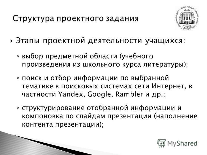 Этапы проектной деятельности учащихся: выбор предметной области (учебного произведения из школьного курса литературы); поиск и отбор информации по выбранной тематике в поисковых системах сети Интернет, в частности Yandex, Google, Rambler и др.; струк