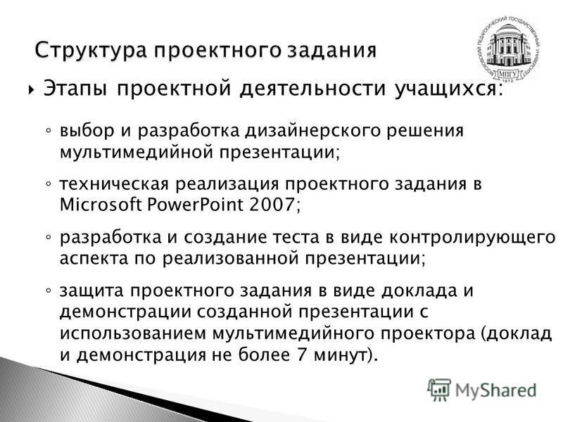 Этапы проектной деятельности учащихся: выбор и разработка дизайнерского решения мультимедийной презентации; техническая реализация проектного задания в Microsoft PowerPoint 2007; разработка и создание теста в виде контролирующего аспекта по реализова