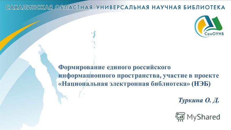 Формирование единого российского информационного пространства, участие в проекте «Национальная электронная библиотека» (НЭБ) Туркина О. Д.