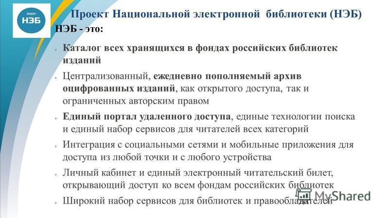 Проект Национальной электронной библиотеки (НЭБ) НЭБ - это: Каталог всех хранящихся в фондах российских библиотек изданий Централизованный, ежедневно пополняемый архив оцифрованных изданий, как открытого доступа, так и ограниченных авторским правом Е