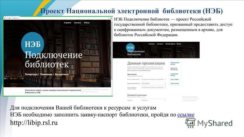 Проект Национальной электронной библиотеки (НЭБ) Для подключения Вашей библиотеки к ресурсам и услугам НЭБ необходимо заполнить заявку-паспорт библиотеки, пройдя по ссылке http://libip.rsl.ru НЭБ Подключение библиотек проект Российской государственно