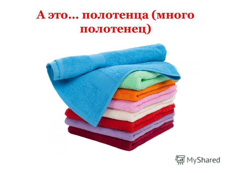 А это… полотенца (много полотенец)