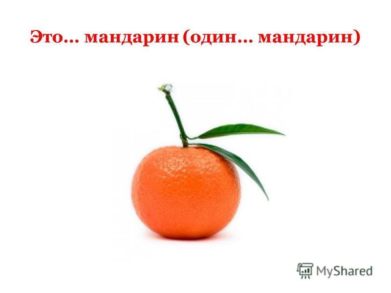 Это… мандарин (один… мандарин)