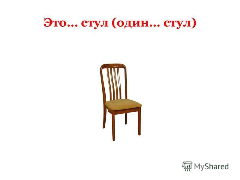 Это… стул (один… стул)