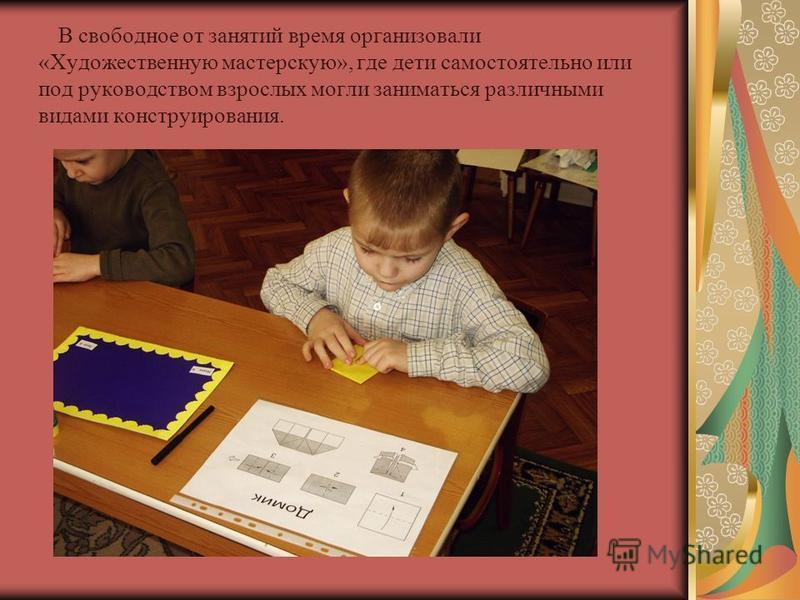 В свободное от занятий время организовали «Художественную мастерскую», где дети самостоятельно или под руководством взрослых могли заниматься различными видами конструирования.