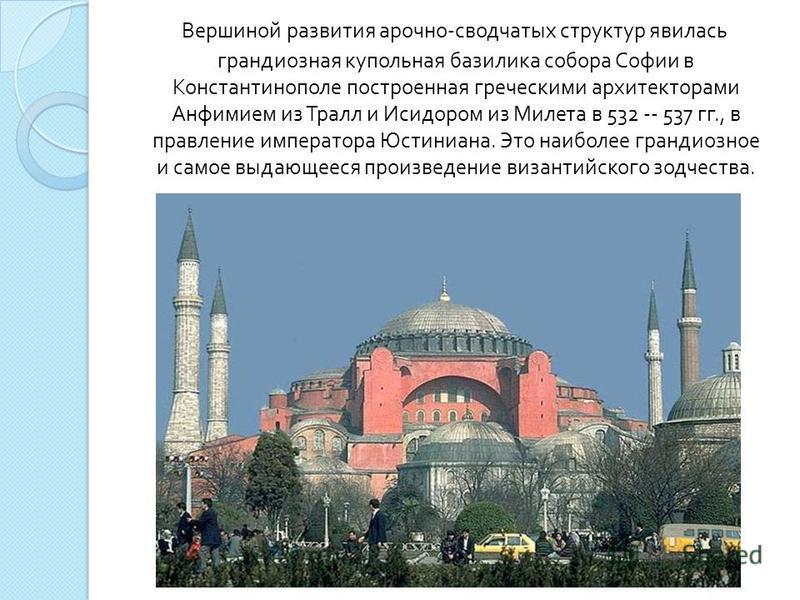 Вершиной развития арочно - сводчатых структур явилась грандиозная купольная базилика собора Софии в Константинополе построенная греческими архитекторами Анфимием из Тралл и Исидором из Милета в 532 -- 537 гг., в правление императора Юстиниана. Это на
