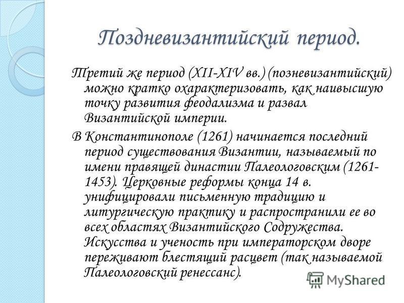 Поздневизантийский период. Третий же период (XII-XIV вв.) (поздневизантийский) можно кратко охарактеризовать, как наивысшую точку развития феодализма и развал Византийской империи. В Константинополе (1261) начинается последний период существования Ви