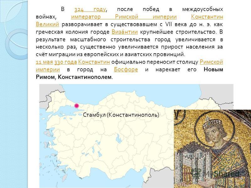 Стамбул ( Константинополь ) В 324 году, после побед в междоусобных войнах, император Римской империи Константин Великий разворачивает в существовавшем с VII века до н. э. как греческая колония городе Византии крупнейшее строительство. В результате ма