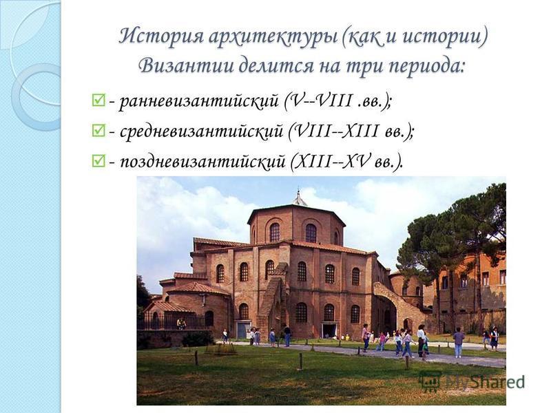 История архитектуры (как и истории) Византии делится на три периода: - ранневизантийский (V--VIII.вв.); - средневизантийский (VIII--XIII вв.); - поздневизантийский (XIII--XV вв.).