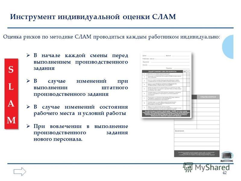 42 Инструмент индивидуальной оценки СЛАМ SLAMSLAM SLAMSLAM В начале каждой смены перед выполнением производственного задания В случае изменений при выполнении штатного производственного задания В случае изменений состояния рабочего места и условий ра