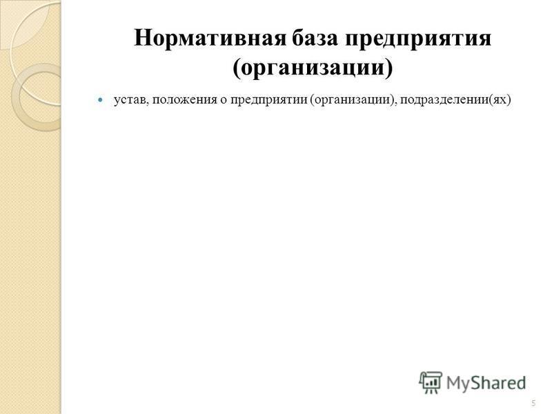 Нормативная база предприятия (организации) устав, положения о предприятии (организации), подразделении(ях) 5