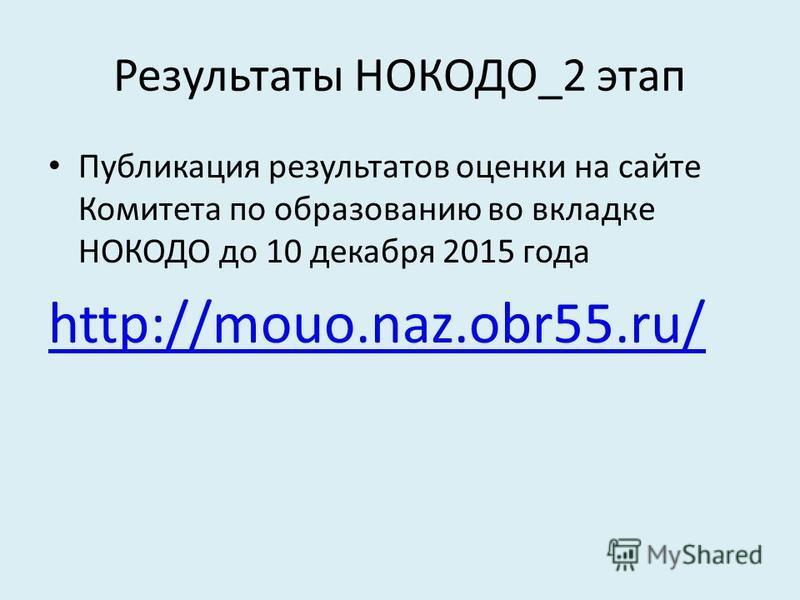 Результаты НОКОДО_2 этап Публикация результатов оценки на сайте Комитета по образованию во вкладке НОКОДО до 10 декабря 2015 года http://mouo.naz.obr55.ru/