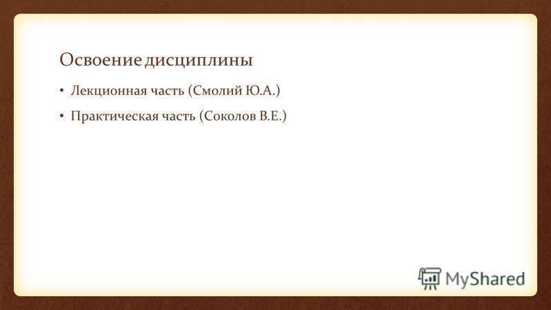Освоение дисциплины Лекционная часть (Смолий Ю.А.) Практическая часть (Соколов В.Е.)