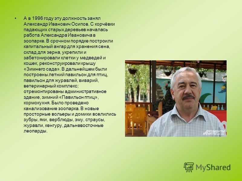 А в 1996 году эту должность занял Александр Иванович Осипов. С корчёвки падающих старых деревьев началась работа Александра Ивановича в зоопарке. В срочном порядке построили капитальный ангар для хранения сена, склад для зерна, укрепили и забетониров