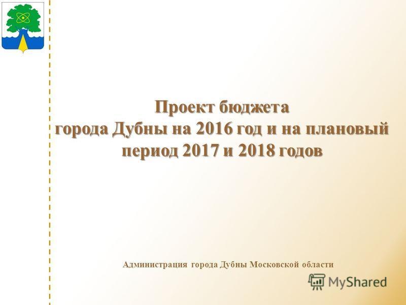 Администрация города Дубны Московской области Проект бюджета города Дубны на 2016 год и на плановый период 2017 и 2018 годов