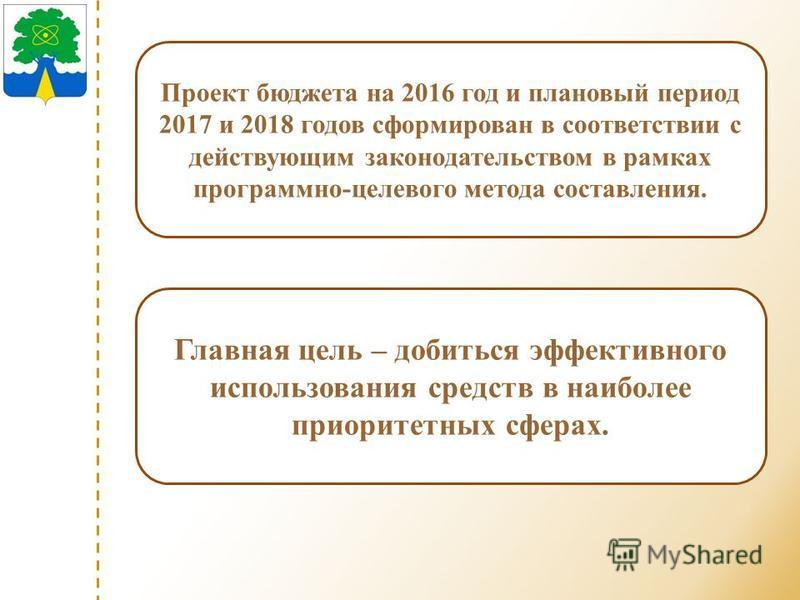 Проект бюджета на 2016 год и плановый период 2017 и 2018 годов сформирован в соответствии с действующим законодательством в рамках программно-целевого метода составления. Главная цель – добиться эффективного использования средств в наиболее приоритет