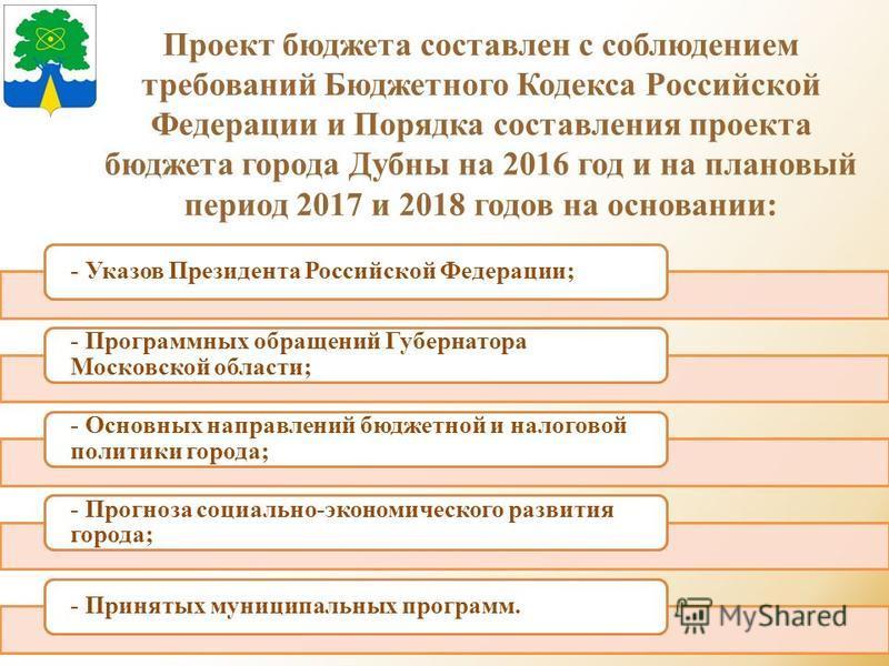 Проект бюджета составлен с соблюдением требований Бюджетного Кодекса Российской Федерации и Порядка составления проекта бюджета города Дубны на 2016 год и на плановый период 2017 и 2018 годов на основании: - Указов Президента Российской Федерации; -