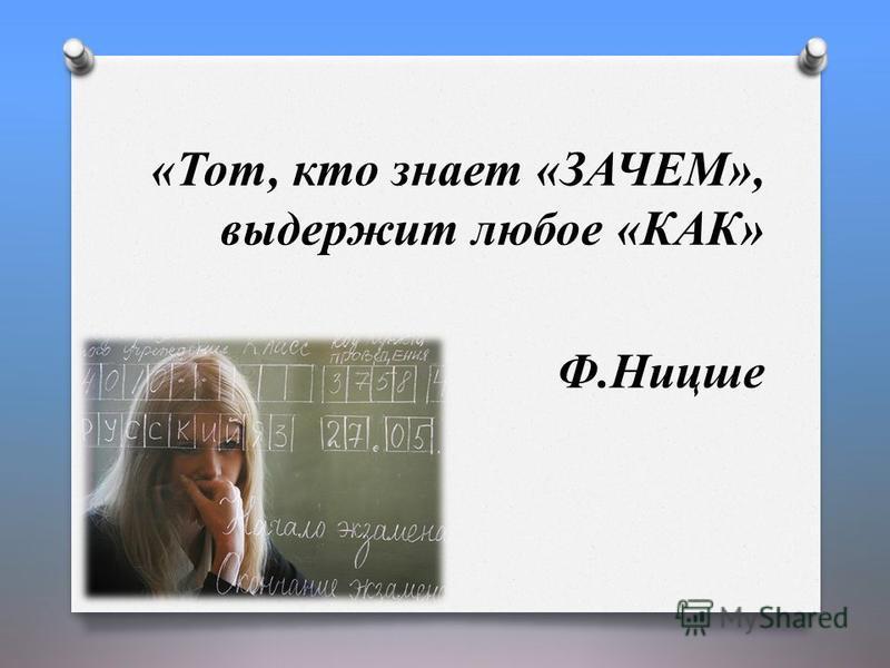 «Тот, кто знает «ЗАЧЕМ», выдержит любое «КАК» Ф.Ницше