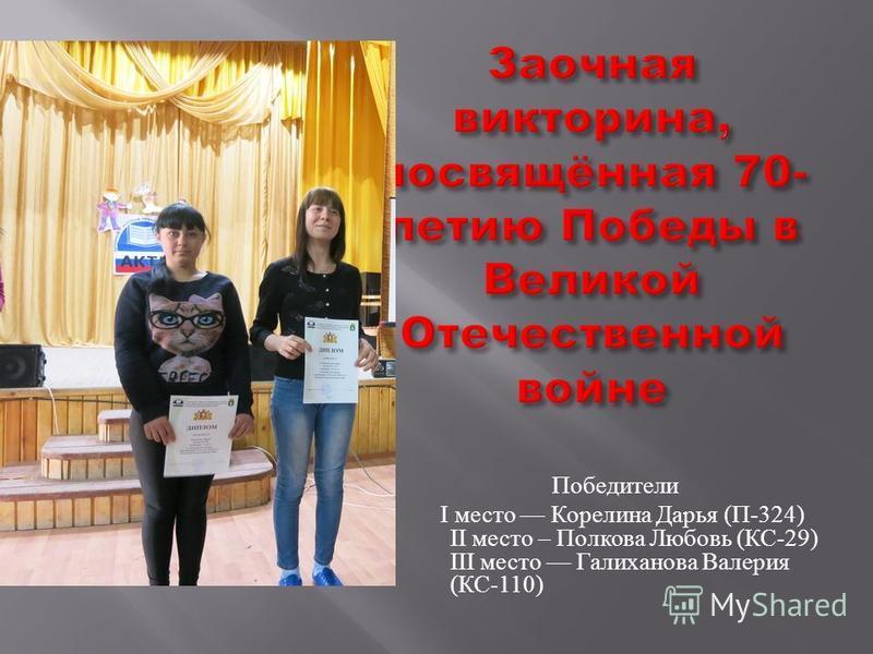 Победители I место Корелина Дарья ( П -324) II место – Полкова Любовь ( КС -29) III место Галиханова Валерия ( КС -110)