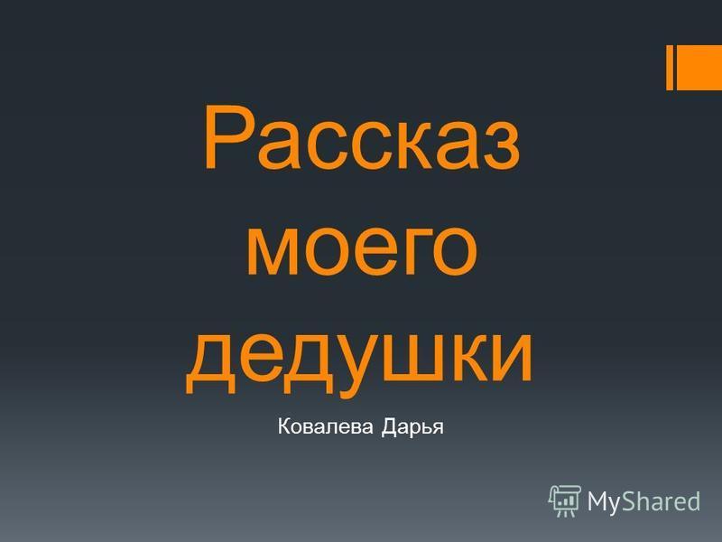 Рассказ моего дедушки Ковалева Дарья