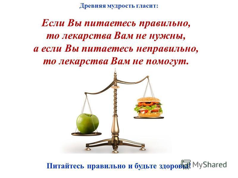 Питайтесь правильно и будьте здоровы! Древняя мудрость гласит: Если Вы питаетесь правильно, то лекарства Вам не нужны, а если Вы питаетесь неправильно, то лекарства Вам не помогут.