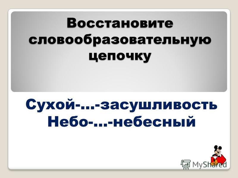 Восстановите словообразовательную цепочку Сухой-…-засушливость Небо-…-небесный