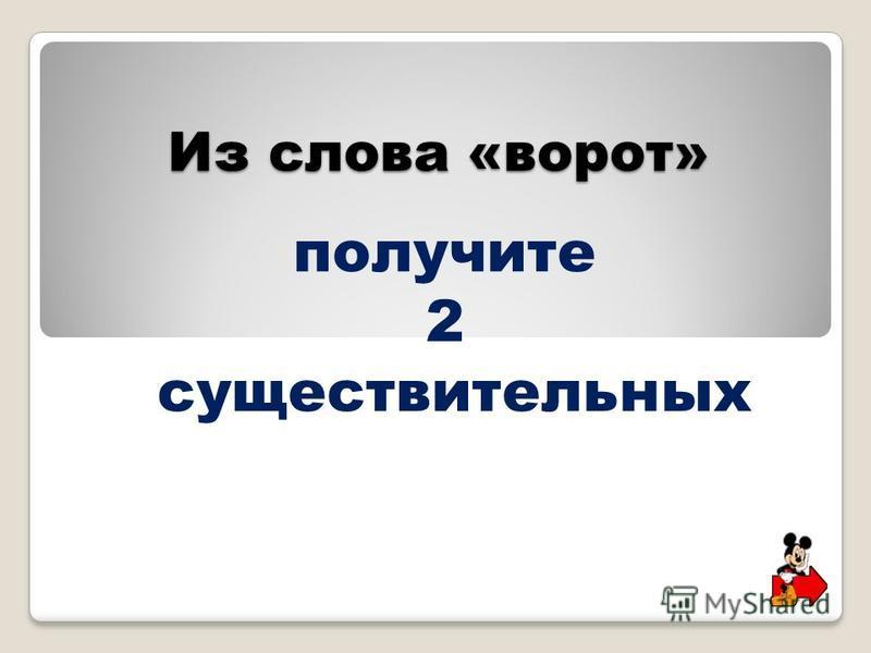 Из слова «ворот» получите 2 существительных