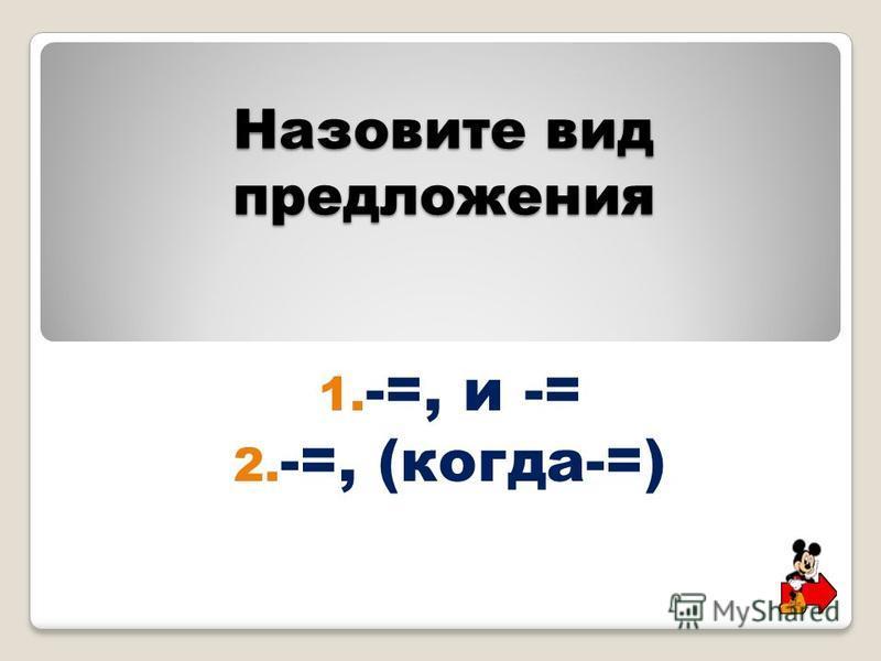 Назовите вид предложения 1. -=, и -= 2. -=, (когда-=)