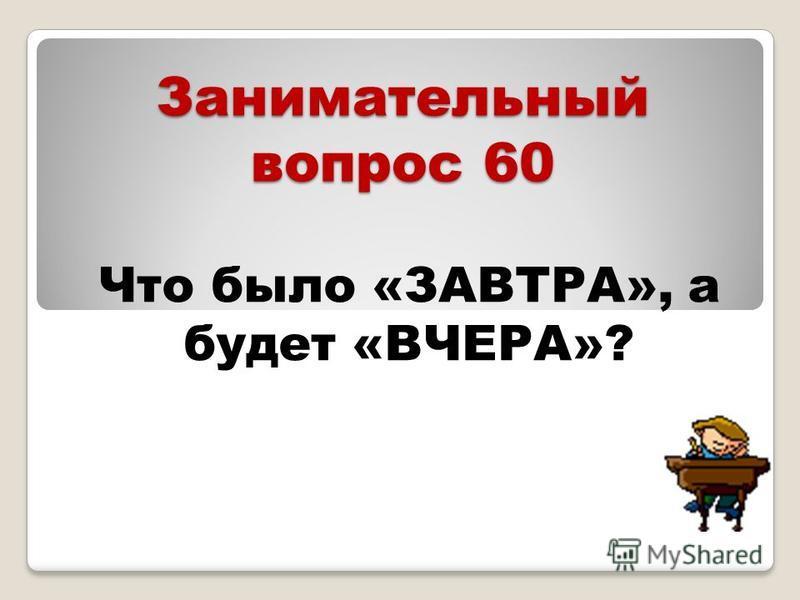 Занимательный вопрос 60 Что было «ЗАВТРА», а будет «ВЧЕРА»?