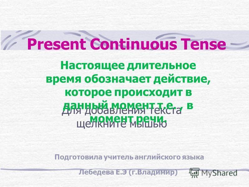Для добавления текста щелкните мышью Present Continuous Тense Настоящее длительное время обозначает действие, которое происходит в данный момент т.е., в момент речи. Подготовила учитель английского языка Лебедева Е.Э (г.Владимир)