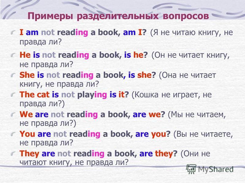 Примеры разделительных вопросов I am not reading a book, am I? (Я не читаю книгу, не правда ли? He is not reading a book, is he? (Он не читает книгу, не правда ли? She is not reading a book, is she? (Она не читает книгу, не правда ли? The cat is not