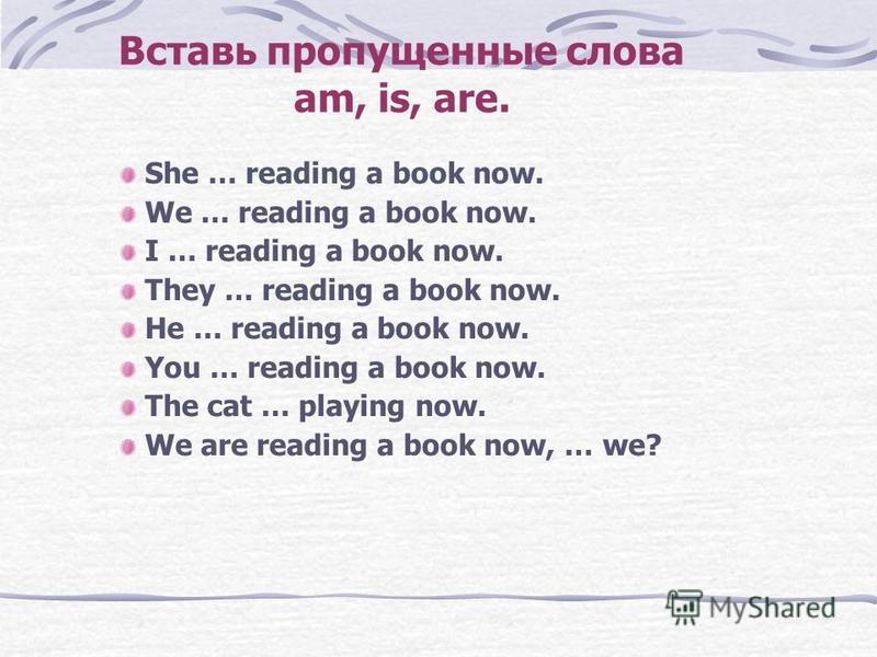 Вставь пропущенные слова am, is, are. She … reading a book now. We … reading a book now. I … reading a book now. They … reading a book now. He … reading a book now. You … reading a book now. The cat … playing now. We are reading a book now, … we?